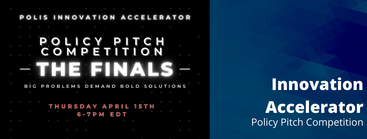 Polis Innovation Accelerator. Policy Pitch Competition. The Finals. Big Problems Demand Bold Solutions. Thursday, April 15. 6:00 PM to 7:00 PM EDT.